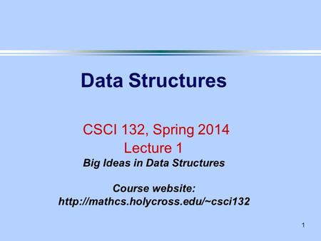 1 Data Structures CSCI 132, Spring 2014 Lecture 1 Big Ideas in Data Structures Course website: