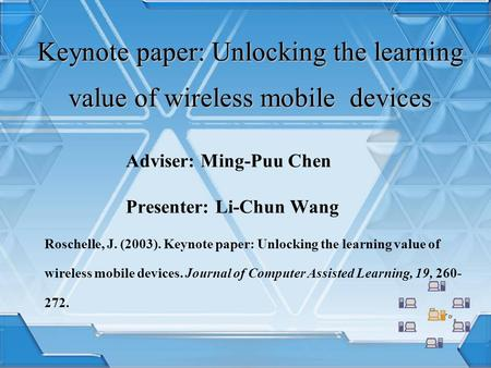 Keynote paper: Unlocking the learning value of wireless mobile devices Adviser: Ming-Puu Chen Presenter: Li-Chun Wang Roschelle, J. (2003). Keynote paper: