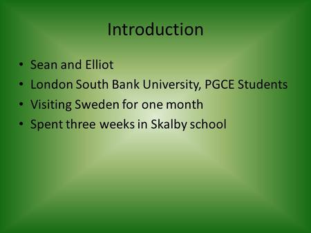 Introduction Sean and Elliot London South Bank University, PGCE Students Visiting Sweden for one month Spent three weeks in Skalby school.