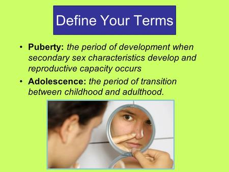Define Your Terms Puberty: the period of development when secondary sex characteristics develop and reproductive capacity occurs Adolescence: the period.