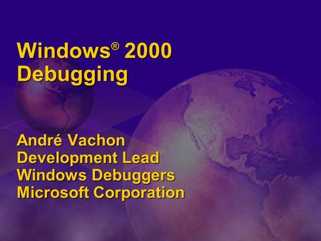 Windows ® 2000 Debugging André Vachon Development Lead Windows Debuggers Microsoft Corporation.