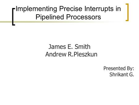 Implementing Precise Interrupts in Pipelined Processors James E. Smith Andrew R.Pleszkun Presented By: Shrikant G.