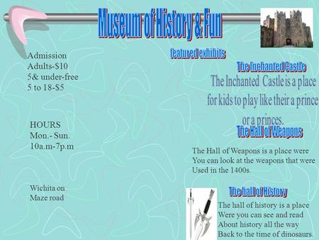 The Hall of Weapons is a place were You can look at the weapons that were Used in the 1400s. The hall of history is a place Were you can see and read About.