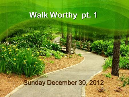 Walk Worthy pt. 1 Sunday December 30, 2012. Walk Worthy pt. 1 Message Title: Walk Worthy pt. 1 Message Thesis: God deserves our best! Message objective: