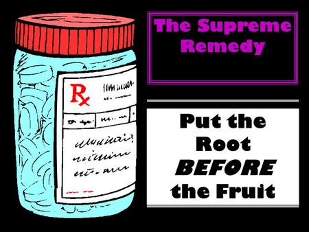 The Supreme Remedy Put the Root BEFORE the Fruit.