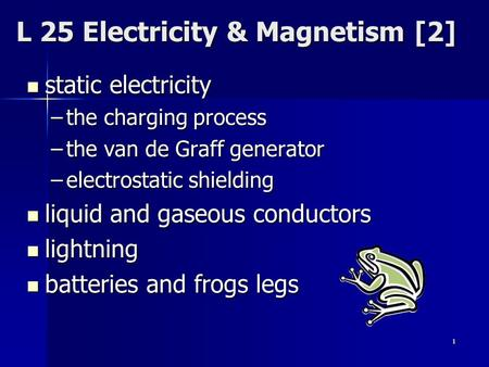 1 L 25 Electricity & Magnetism [2] static electricity static electricity –the charging process –the van de Graff generator –electrostatic shielding liquid.