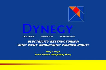 CHALLENGE INNOVATION PERFORMANCE ELECTRICITY RESTRUCTURING: WHAT WENT WRONG/WHAT WORKED RIGHT? Mary J. Doyle Senior Director of Regulatory Policy.