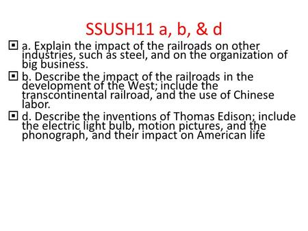 SSUSH11 a, b, & d  a. Explain the impact of the railroads on other industries, such as steel, and on the organization of big business.  b. Describe the.
