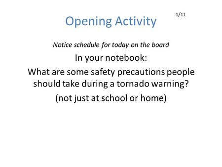 Opening Activity Notice schedule for today on the board In your notebook: What are some safety precautions people should take during a tornado warning?