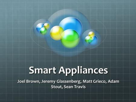 Smart Appliances Joel Brown, Jeremy Glassenberg, Matt Grieco, Adam Stout, Sean Travis.