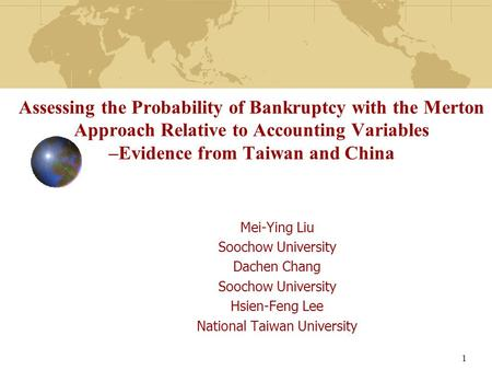 Assessing the Probability of Bankruptcy with the Merton Approach Relative to Accounting Variables –Evidence from Taiwan and China Mei-Ying Liu Soochow.