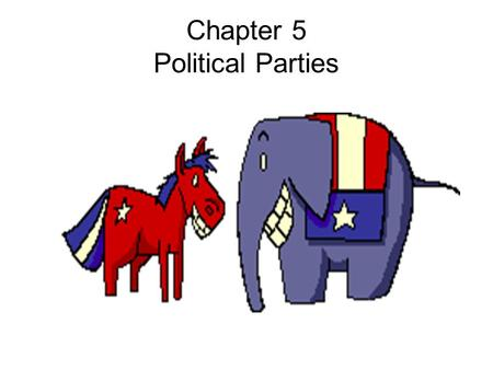 Chapter 5 Political Parties. Section 1 Parties and What They Do The BIG Idea: Political parties, essential to democratic government, shape the way government.