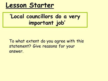 Lesson Starter 'Local councillors do a very important job' To what extent do you agree with this statement? Give reasons for your answer.