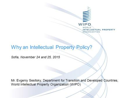 Why an Intellectual Property Policy? Sofia, November 24 and 25, 2015 Mr. Evgeniy Sesitsky, Department for Transition and Developed Countries, World Intellectual.