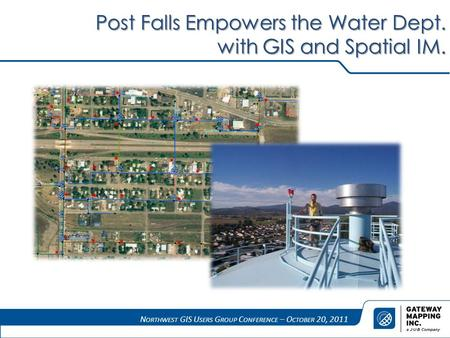N ORTHWEST GIS U SERS G ROUP C ONFERENCE – O CTOBER 20, 2011 Post Falls Empowers the Water Dept. with GIS and Spatial IM.
