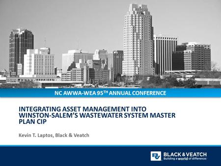 INTEGRATING ASSET MANAGEMENT INTO WINSTON-SALEM'S WASTEWATER SYSTEM MASTER PLAN CIP Kevin T. Laptos, Black & Veatch NC AWWA-WEA 95 TH ANNUAL CONFERENCE.