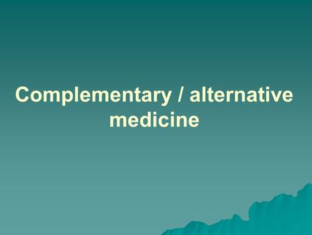 Complementary / alternative medicine. What is complementary and alternative medicine (CAM)?   It is a group of diverse medical and health care systems,