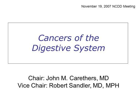 Cancers of the Digestive System November 19, 2007 NCDD Meeting Chair: John M. Carethers, MD Vice Chair: Robert Sandler, MD, MPH.