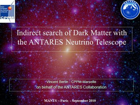 V. Bertin - CPPM - MANTS 2010 - Paris - Sept'10 Indirect search of Dark Matter with the ANTARES Neutrino Telescope Vincent Bertin - CPPM-Marseille on behalf.
