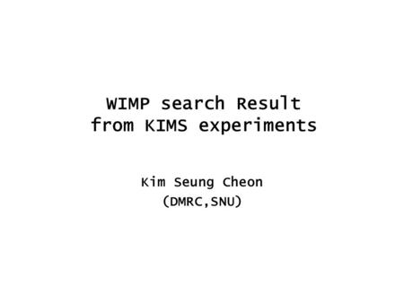WIMP search Result from KIMS experiments Kim Seung Cheon (DMRC,SNU)
