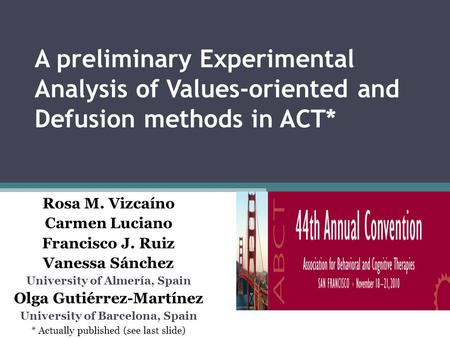 A preliminary Experimental Analysis of Values-oriented and Defusion methods in ACT* Rosa M. Vizcaíno Carmen Luciano Francisco J. Ruiz Vanessa Sánchez University.