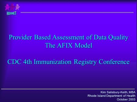 Kim Salisbury-Keith, MBA Rhode Island Department of Health October 2003 Provider Based Assessment of Data Quality The AFIX Model CDC 4th Immunization Registry.