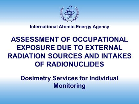 International Atomic Energy Agency ASSESSMENT OF OCCUPATIONAL EXPOSURE DUE TO EXTERNAL RADIATION SOURCES AND INTAKES OF RADIONUCLIDES Dosimetry Services.