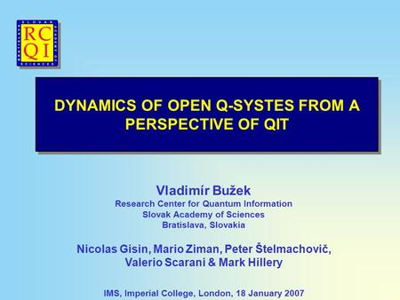 DYNAMICS OF OPEN Q-SYSTES FROM A PERSPECTIVE OF QIT IMS, Imperial College, London, 18 January 2007 Vladimír Bužek Research Center for Quantum Information.