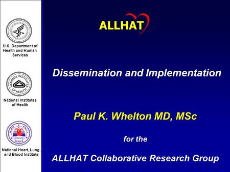 1 Dissemination and Implementation Paul K. Whelton MD, MSc for the ALLHAT Collaborative Research Group ALLHAT U.S. Department of Health and Human Services.