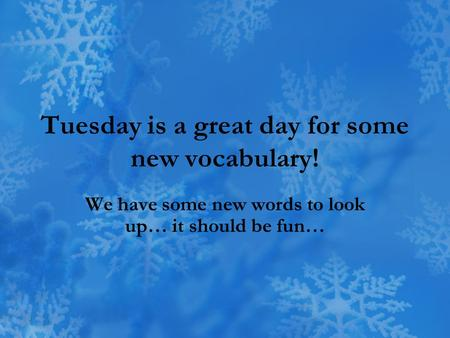 Tuesday is a great day for some new vocabulary! We have some new words to look up… it should be fun…