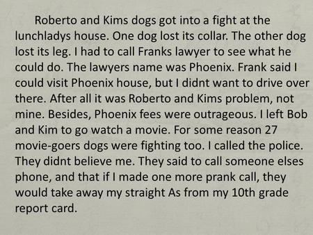 Roberto and Kims dogs got into a fight at the lunchladys house. One dog lost its collar. The other dog lost its leg. I had to call Franks lawyer to see.