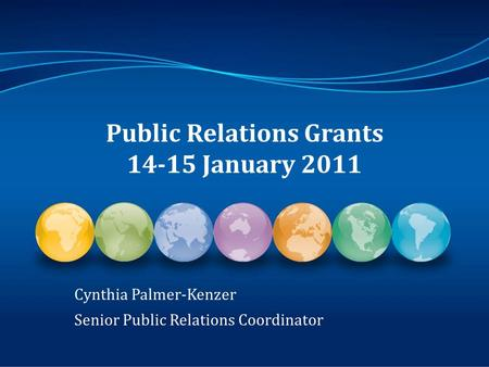 Public Relations Grants 14-15 January 2011 Cynthia Palmer-Kenzer Senior Public Relations Coordinator.