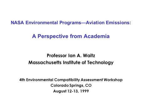 NASA Environmental Programs—Aviation Emissions: A Perspective from Academia Professor Ian A. Waitz Massachusetts Institute of Technology 4th Environmental.