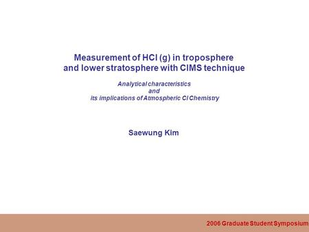 2006 Graduate Student Symposium Measurement of HCl (g) in troposphere and lower stratosphere with CIMS technique Analytical characteristics and its implications.