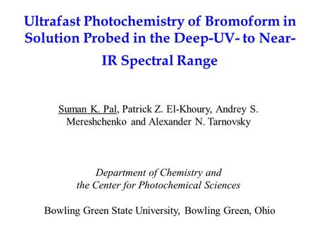 Ultrafast Photochemistry of Bromoform in Solution Probed in the Deep-UV- to Near- IR Spectral Range Suman K. Pal, Patrick Z. El-Khoury, Andrey S. Mereshchenko.