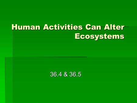 Human Activities Can Alter Ecosystems 36.4 & 36.5.