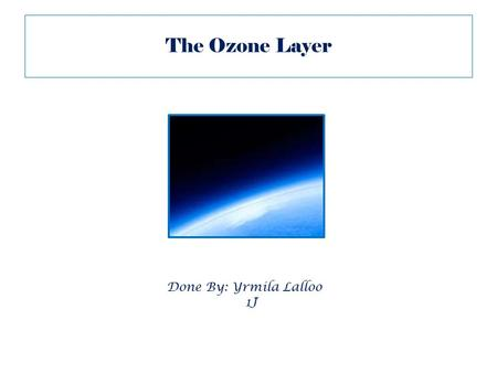 The Ozone Layer Done By: Yrmila Lalloo 1J. What is the Ozone Layer? The ozone layer is a relatively thin layer of gas in the earth's atmosphere that protects.