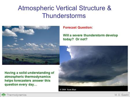 ThermodynamicsM. D. Eastin Atmospheric Vertical Structure & Thunderstorms Forecast Question: Will a severe thunderstorm develop today? Or not? Having a.