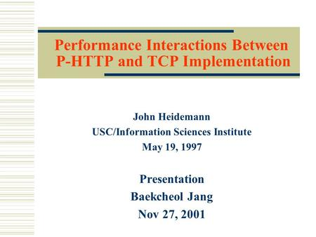 Performance Interactions Between P-HTTP and TCP Implementation John Heidemann USC/Information Sciences Institute May 19, 1997 Presentation Baekcheol Jang.