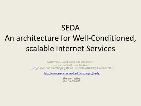 SEDA An architecture for Well-Conditioned, scalable Internet Services Matt Welsh, David Culler, and Eric Brewer University of California, Berkeley Symposium.