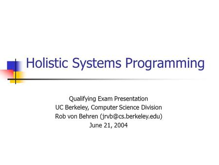 Holistic Systems Programming Qualifying Exam Presentation UC Berkeley, Computer Science Division Rob von Behren June 21, 2004.
