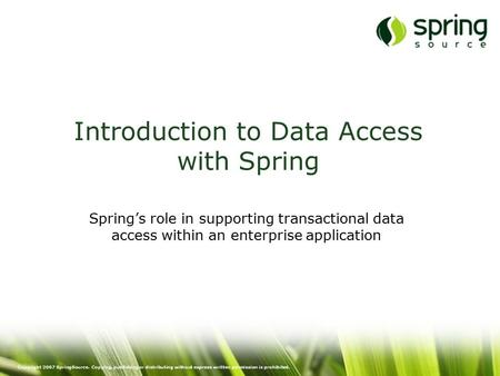 Copyright 2007 SpringSource. Copying, publishing or distributing without express written permission is prohibited. Introduction to Data Access with Spring.