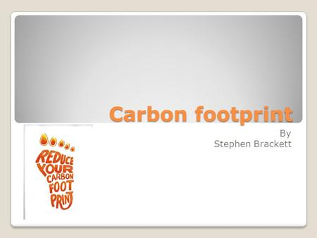 Carbon footprint By Stephen Brackett. our carbon footprint In the US, we account for 20% of man made greenhouse gas emissions, with less than 5% of the.