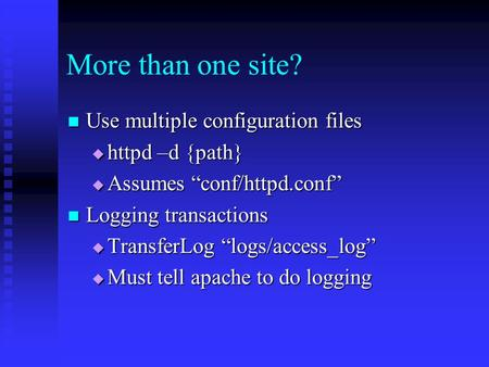 "More than one site? Use multiple configuration files Use multiple configuration files  httpd –d {path}  Assumes ""conf/httpd.conf"" Logging transactions."