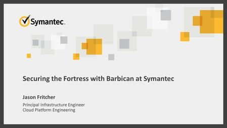 Securing the Fortress with Barbican at Symantec Jason Fritcher Principal Infrastructure Engineer Cloud Platform Engineering.