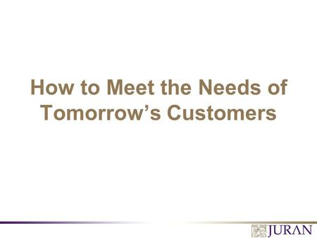 How to Meet the Needs of Tomorrow's Customers. All Rights Reserved, Juran Institute, Inc. Meeting the Needs of Tomorrow's Customers 2.PPT Quick Reality.