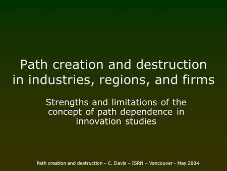 Path creation and destruction – C. Davis – ISRN – Vancouver - May 2004 Path creation and destruction in industries, regions, and firms Strengths and limitations.