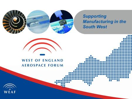 Supporting Manufacturing in the South West. South West England; The Leading UK Aerospace and Defence Region 14 out of 15 largest aerospace companies are.