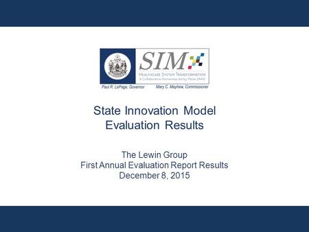 State Innovation Model Evaluation Results The Lewin Group First Annual Evaluation Report Results December 8, 2015.