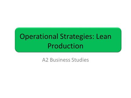 Operational Strategies: Lean Production A2 Business Studies.